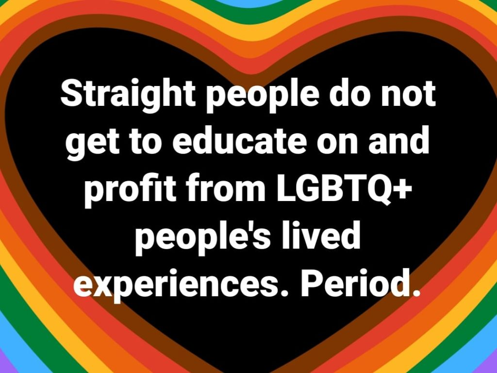 Straight people do not get to educate on and profit from LGBTQ+ people's lived experiences.